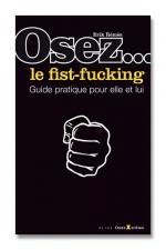 Osez... le fist fucking : Fist Fucking - le mode d'emploi, une explication précise et détaillée de cette pratique sexuelle.